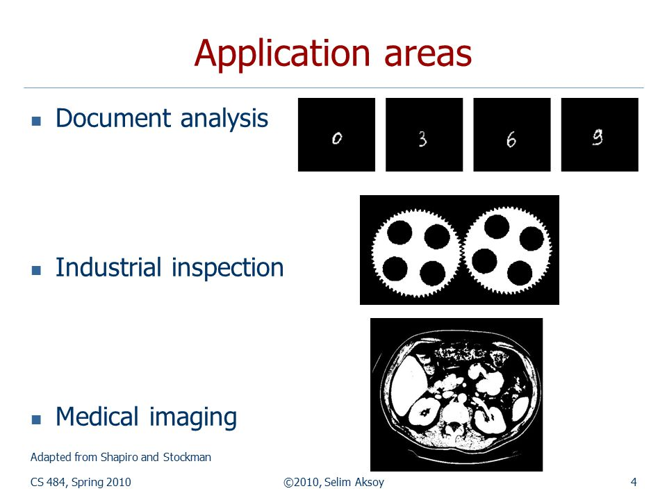 CS 484, Spring 2010©2010, Selim Aksoy4 Application areas Document analysis Industrial inspection Medical imaging Adapted from Shapiro and Stockman