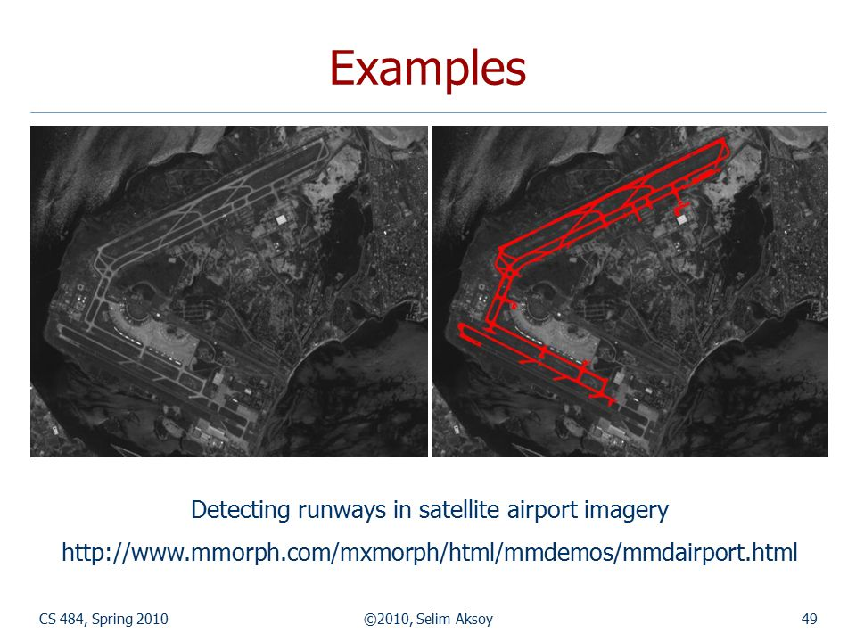 CS 484, Spring 2010©2010, Selim Aksoy49 Examples Detecting runways in satellite airport imagery http://www.mmorph.com/mxmorph/html/mmdemos/mmdairport.html