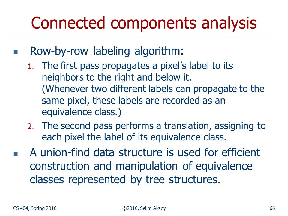 CS 484, Spring 2010©2010, Selim Aksoy66 Connected components analysis Row-by-row labeling algorithm: 1. The first pass propagates a pixel's label to i