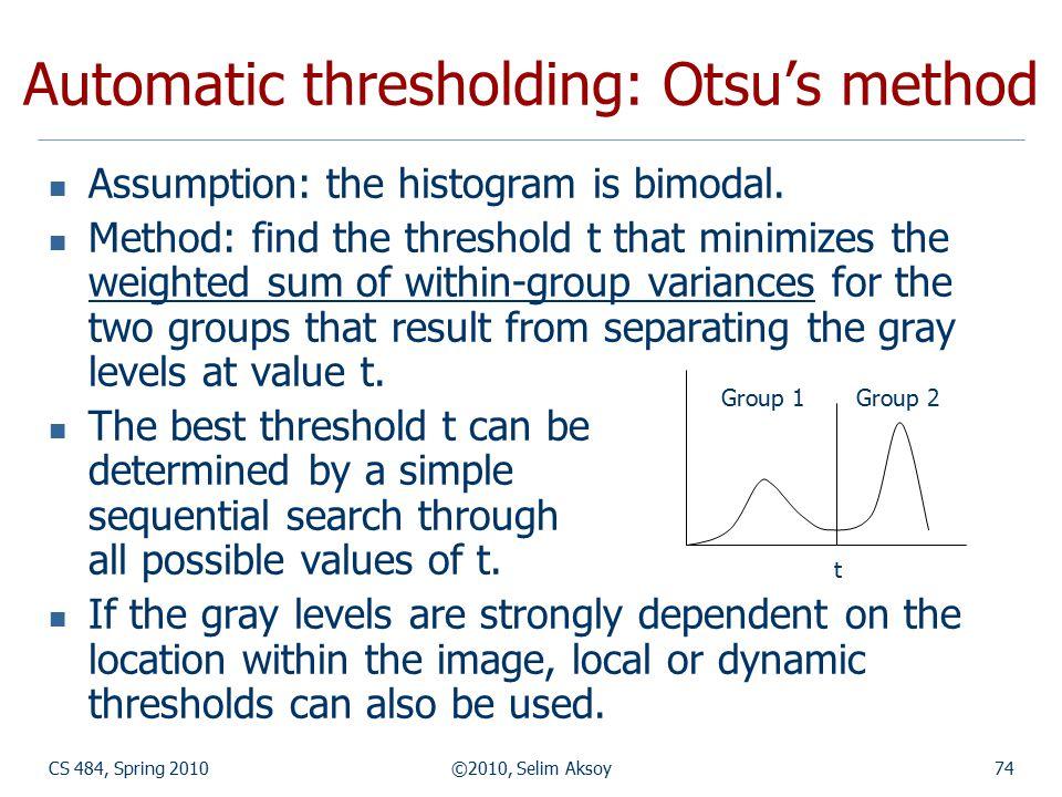 CS 484, Spring 2010©2010, Selim Aksoy74 Automatic thresholding: Otsu's method Assumption: the histogram is bimodal.