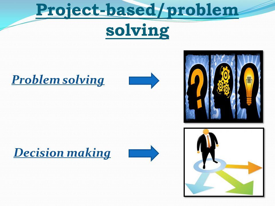 Project-based/problem solving Problem solving Decision making