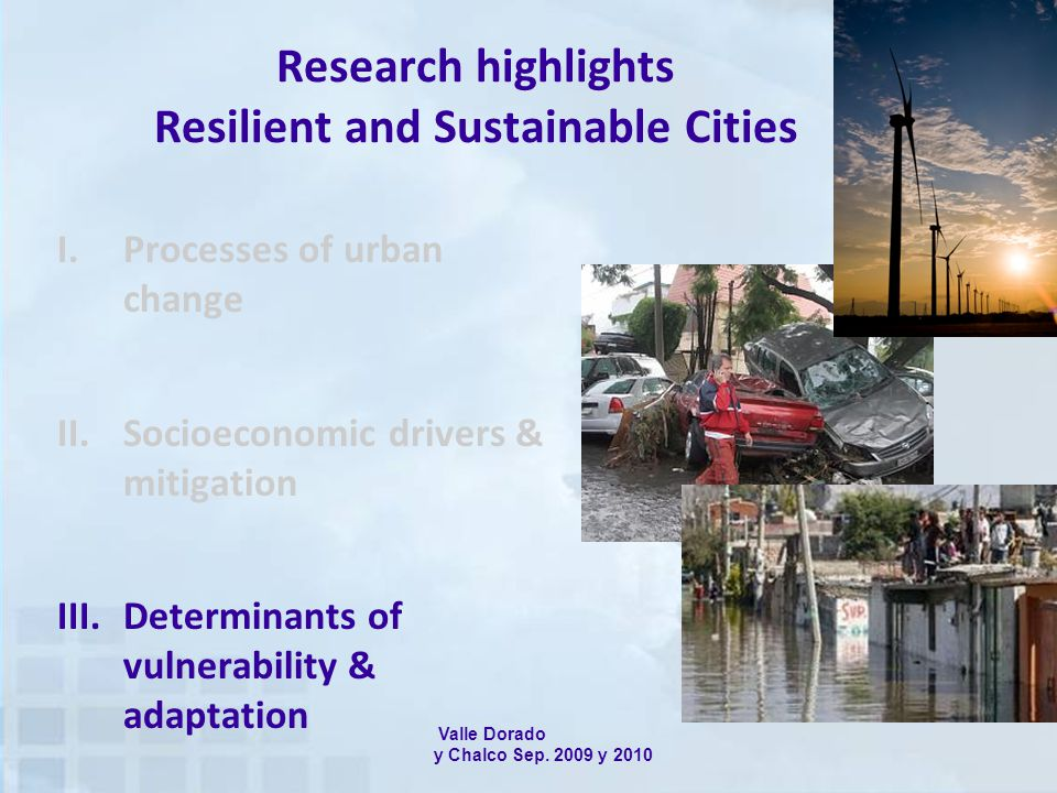 Research highlights Resilient and Sustainable Cities I.Processes of urban change II.Socioeconomic drivers & mitigation III.Determinants of vulnerability & adaptation Valle Dorado y Chalco Sep.