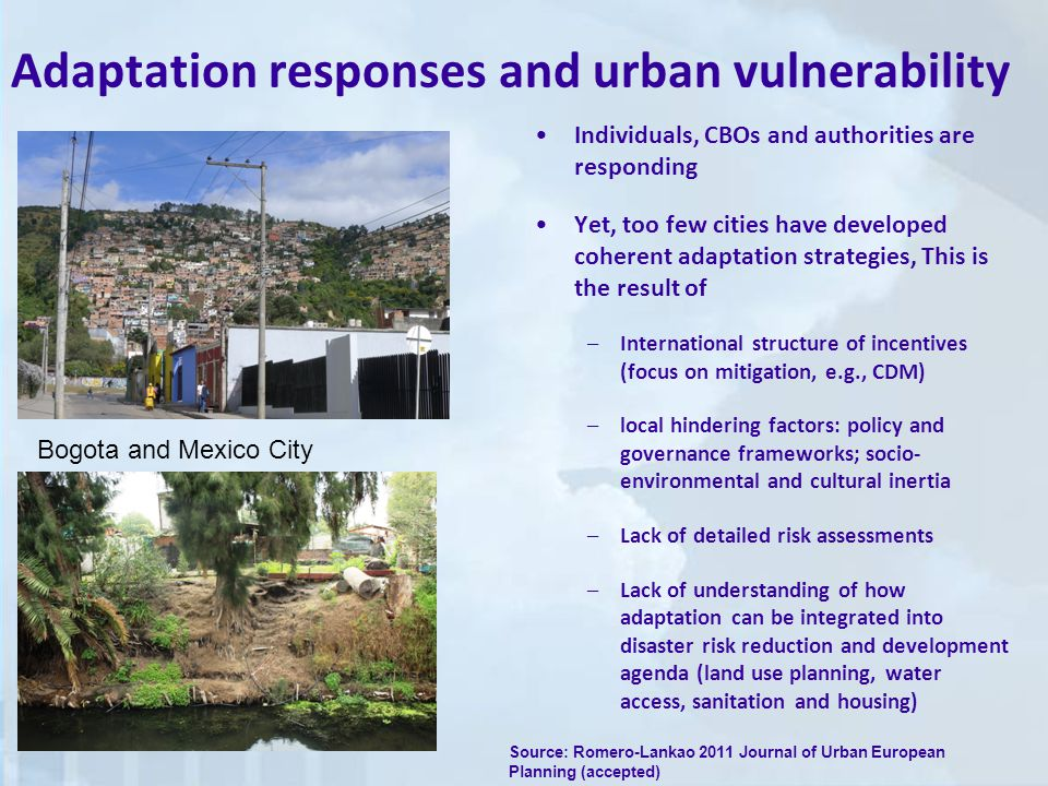 Adaptation responses and urban vulnerability Individuals, CBOs and authorities are responding Yet, too few cities have developed coherent adaptation strategies, This is the result of –International structure of incentives (focus on mitigation, e.g., CDM) –local hindering factors: policy and governance frameworks; socio- environmental and cultural inertia –Lack of detailed risk assessments –Lack of understanding of how adaptation can be integrated into disaster risk reduction and development agenda (land use planning, water access, sanitation and housing) Bogota and Mexico City Source: Romero-Lankao 2011 Journal of Urban European Planning (accepted)