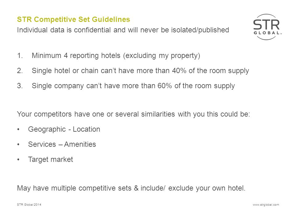 STR Global 2014www.strglobal.com STR Competitive Set Guidelines 1.Minimum 4 reporting hotels (excluding my property) 2.Single hotel or chain can't have more than 40% of the room supply 3.Single company can't have more than 60% of the room supply Your competitors have one or several similarities with you this could be: Geographic - Location Services – Amenities Target market May have multiple competitive sets & include/ exclude your own hotel.