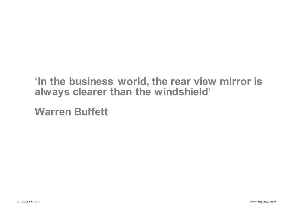 STR Global 2014www.strglobal.com 'In the business world, the rear view mirror is always clearer than the windshield' Warren Buffett
