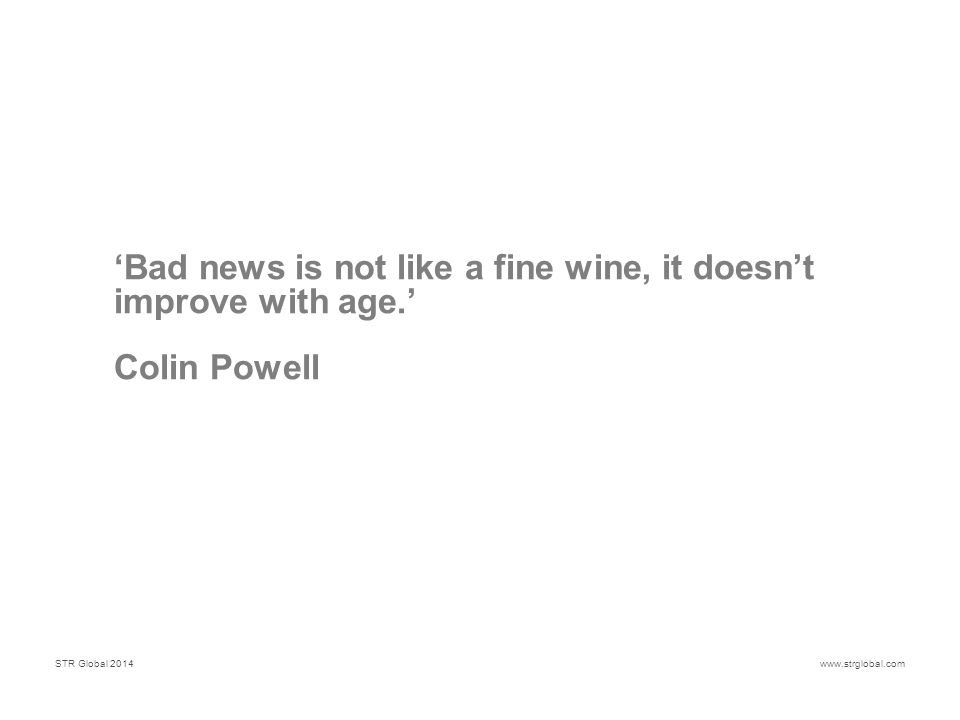 STR Global 2014www.strglobal.com 'Bad news is not like a fine wine, it doesn't improve with age.' Colin Powell