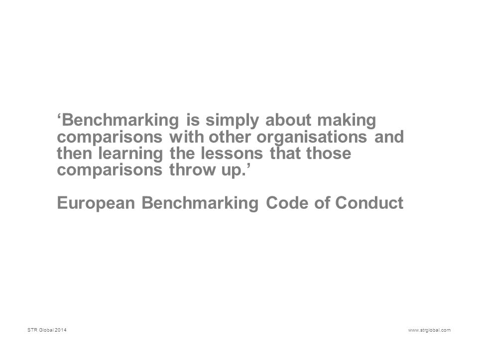 STR Global 2014www.strglobal.com 'Benchmarking is simply about making comparisons with other organisations and then learning the lessons that those comparisons throw up.' European Benchmarking Code of Conduct
