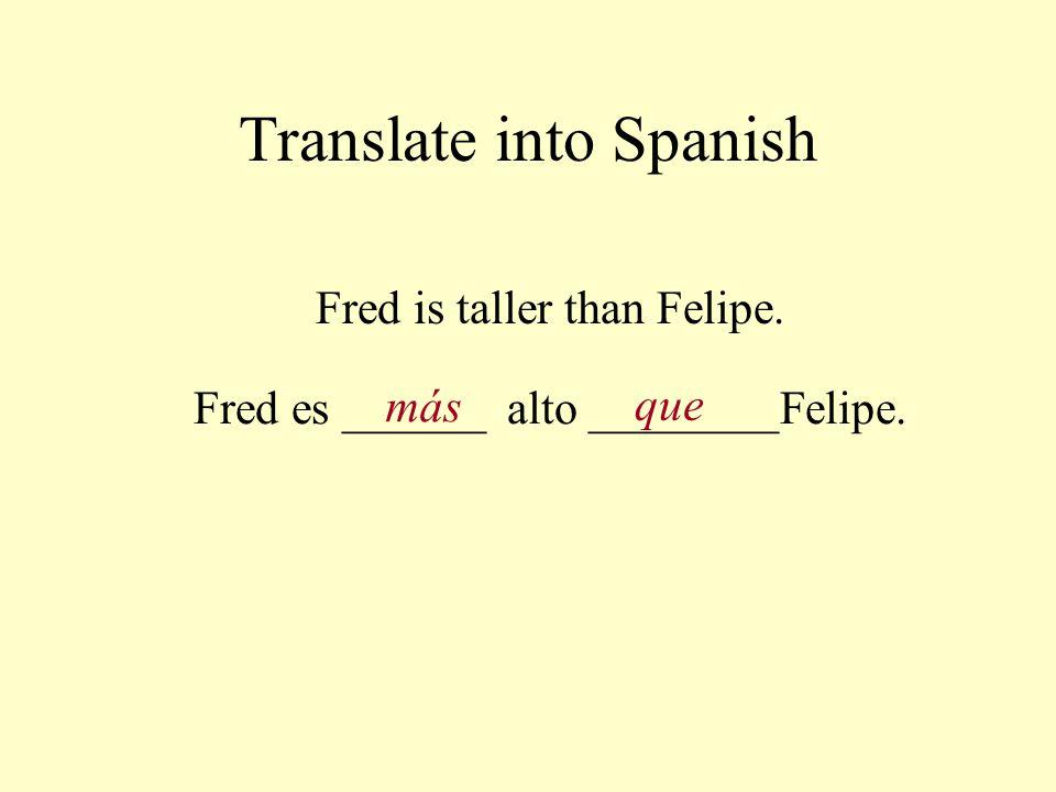 Translate into Spanish Fred is taller than Felipe. Fred es ______ alto ________Felipe. más que