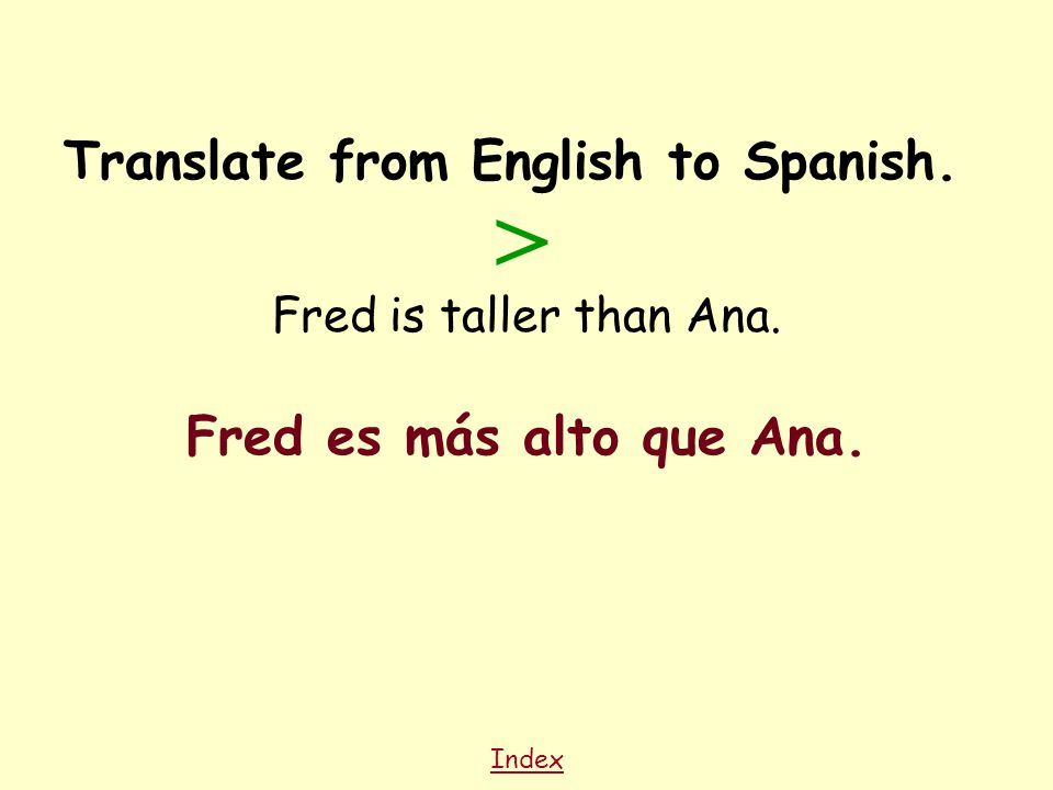 Index Translate from English to Spanish. Fred is taller than Ana. Fred es más alto que Ana. >