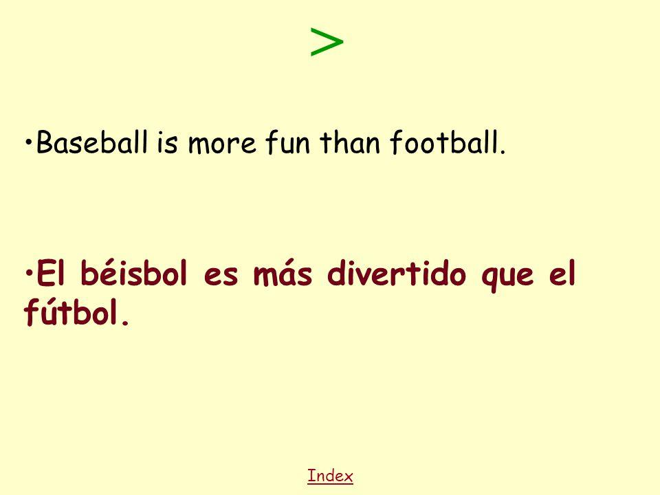 Index Baseball is more fun than football. El béisbol es más divertido que el fútbol. >