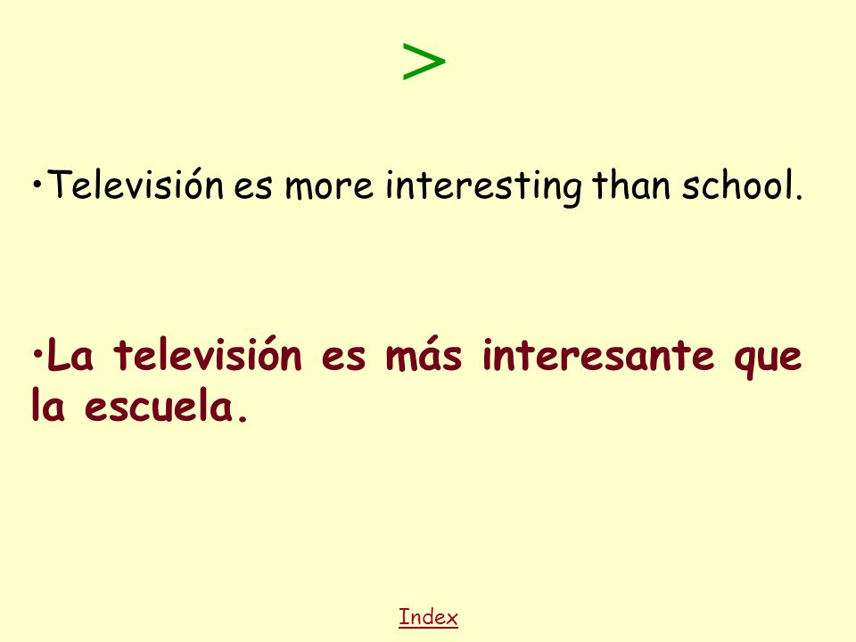 Index Televisión es more interesting than school. La televisión es más interesante que la escuela.