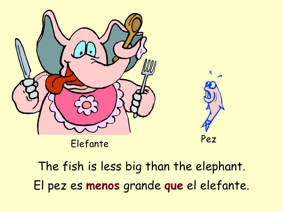 The fish is less big than the elephant. Elefante Pez El pez es menos grande que el elefante.