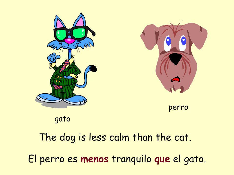 The dog is less calm than the cat. gato perro El perro es menos tranquilo que el gato.