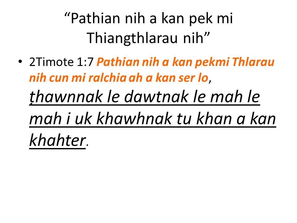 Pathian nih a kan pek mi Thiangthlarau nih 2Timote 1:7 Pathian nih a kan pekmi Thlarau nih cun mi ralchia ah a kan ser lo, ṭhawnnak le dawtnak le mah le mah i uk khawhnak tu khan a kan khahter.