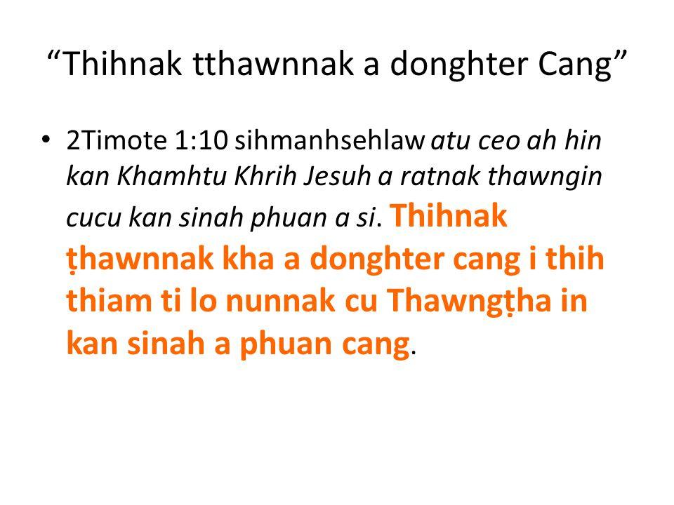 """Thihnak tthawnnak a donghter Cang"" 2Timote 1:10 sihmanhsehlaw atu ceo ah hin kan Khamhtu Khrih Jesuh a ratnak thawngin cucu kan sinah phuan a si. Thi"