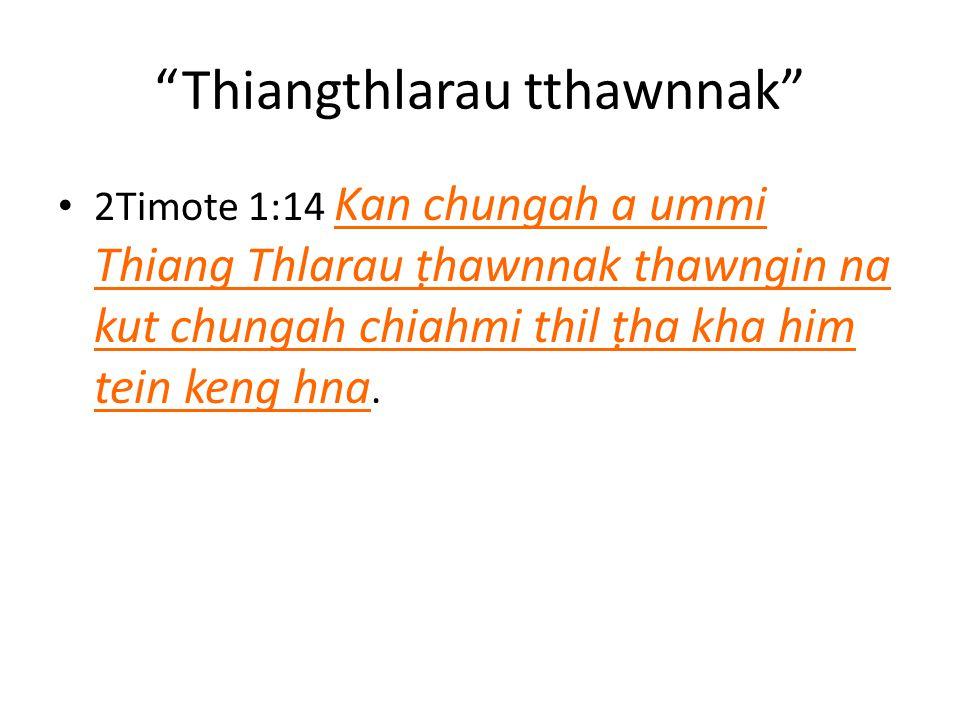 Thiangthlarau tthawnnak 2Timote 1:14 Kan chungah a ummi Thiang Thlarau ṭhawnnak thawngin na kut chungah chiahmi thil ṭha kha him tein keng hna.