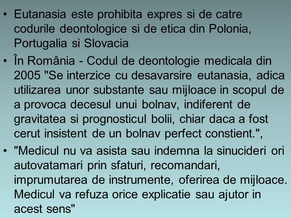 Eutanasia este prohibita expres si de catre codurile deontologice si de etica din Polonia, Portugalia si Slovacia În România - Codul de deontologie medicala din 2005 Se interzice cu desavarsire eutanasia, adica utilizarea unor substante sau mijloace in scopul de a provoca decesul unui bolnav, indiferent de gravitatea si prognosticul bolii, chiar daca a fost cerut insistent de un bolnav perfect constient. , Medicul nu va asista sau indemna la sinucideri ori autovatamari prin sfaturi, recomandari, imprumutarea de instrumente, oferirea de mijloace.
