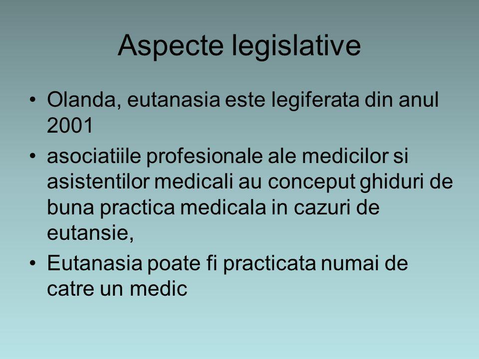 Aspecte legislative Olanda, eutanasia este legiferata din anul 2001 asociatiile profesionale ale medicilor si asistentilor medicali au conceput ghiduri de buna practica medicala in cazuri de eutansie, Eutanasia poate fi practicata numai de catre un medic