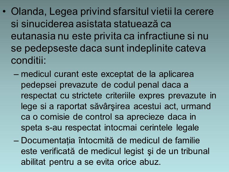 Olanda, Legea privind sfarsitul vietii la cerere si sinuciderea asistata statuează ca eutanasia nu este privita ca infractiune si nu se pedepseste daca sunt indeplinite cateva conditii: –medicul curant este exceptat de la aplicarea pedepsei prevazute de codul penal daca a respectat cu strictete criteriile expres prevazute in lege si a raportat săvârşirea acestui act, urmand ca o comisie de control sa aprecieze daca in speta s-au respectat intocmai cerintele legale –Documentaţia întocmită de medicul de familie este verificată de medicul legist şi de un tribunal abilitat pentru a se evita orice abuz.