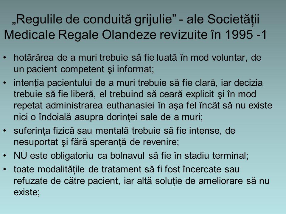 """""""Regulile de conduită grijulie - ale Societăţii Medicale Regale Olandeze revizuite în 1995 -1 hotărârea de a muri trebuie să fie luată în mod voluntar, de un pacient competent şi informat; intenţia pacientului de a muri trebuie să fie clară, iar decizia trebuie să fie liberă, el trebuind să ceară explicit şi în mod repetat administrarea euthanasiei în aşa fel încât să nu existe nici o îndoială asupra dorinţei sale de a muri; suferinţa fizică sau mentală trebuie să fie intense, de nesuportat şi fără speranţă de revenire; NU este obligatoriu ca bolnavul să fie în stadiu terminal; toate modalităţile de tratament să fi fost încercate sau refuzate de către pacient, iar altă soluţie de ameliorare să nu existe;"""