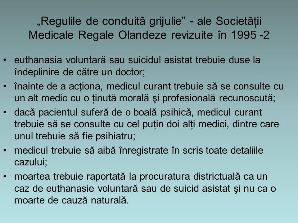 """""""Regulile de conduită grijulie - ale Societăţii Medicale Regale Olandeze revizuite în 1995 -2 euthanasia voluntară sau suicidul asistat trebuie duse la îndeplinire de către un doctor; înainte de a acţiona, medicul curant trebuie să se consulte cu un alt medic cu o ţinută morală şi profesională recunoscută; dacă pacientul suferă de o boală psihică, medicul curant trebuie să se consulte cu cel puţin doi alţi medici, dintre care unul trebuie să fie psihiatru; medicul trebuie să aibă înregistrate în scris toate detaliile cazului; moartea trebuie raportată la procuratura districtuală ca un caz de euthanasie voluntară sau de suicid asistat şi nu ca o moarte de cauză naturală."""