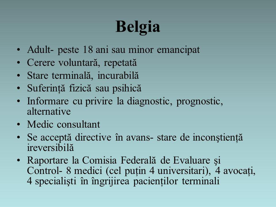 Belgia Adult- peste 18 ani sau minor emancipat Cerere voluntară, repetată Stare terminală, incurabilă Suferinţă fizică sau psihică Informare cu privire la diagnostic, prognostic, alternative Medic consultant Se acceptă directive în avans- stare de inconştienţă ireversibilă Raportare la Comisia Federală de Evaluare şi Control- 8 medici (cel puţin 4 universitari), 4 avocaţi, 4 specialişti în îngrijirea pacienţilor terminali