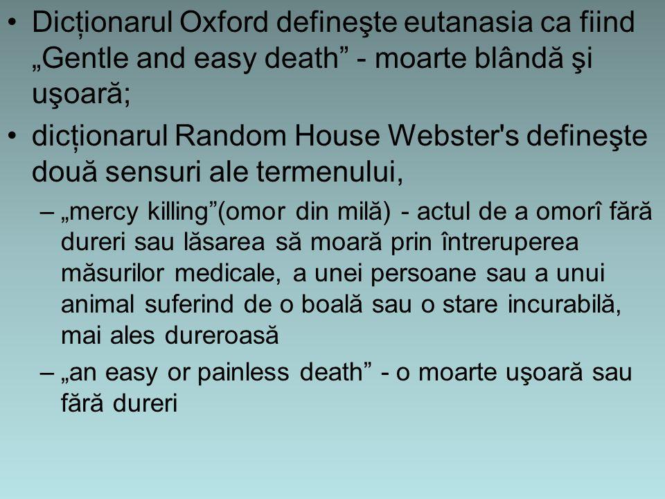 """Dicţionarul Oxford defineşte eutanasia ca fiind """"Gentle and easy death - moarte blândă şi uşoară; dicţionarul Random House Webster s defineşte două sensuri ale termenului, –""""mercy killing (omor din milă) - actul de a omorî fără dureri sau lăsarea să moară prin întreruperea măsurilor medicale, a unei persoane sau a unui animal suferind de o boală sau o stare incurabilă, mai ales dureroasă –""""an easy or painless death - o moarte uşoară sau fără dureri"""