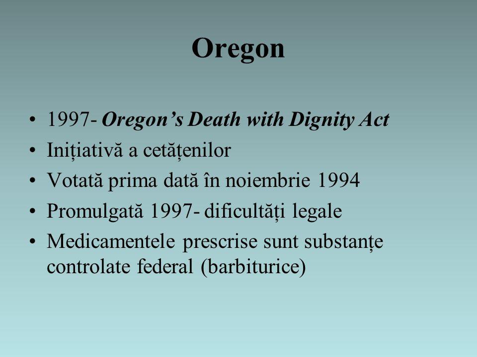 Oregon 1997- Oregon's Death with Dignity Act Iniţiativă a cetăţenilor Votată prima dată în noiembrie 1994 Promulgată 1997- dificultăţi legale Medicamentele prescrise sunt substanţe controlate federal (barbiturice)