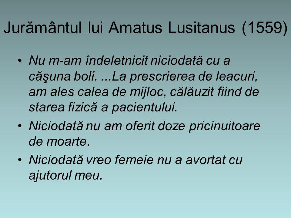 Jurământul lui Amatus Lusitanus (1559) Nu m-am îndeletnicit niciodată cu a căşuna boli....La prescrierea de leacuri, am ales calea de mijloc, călăuzit fiind de starea fizică a pacientului.