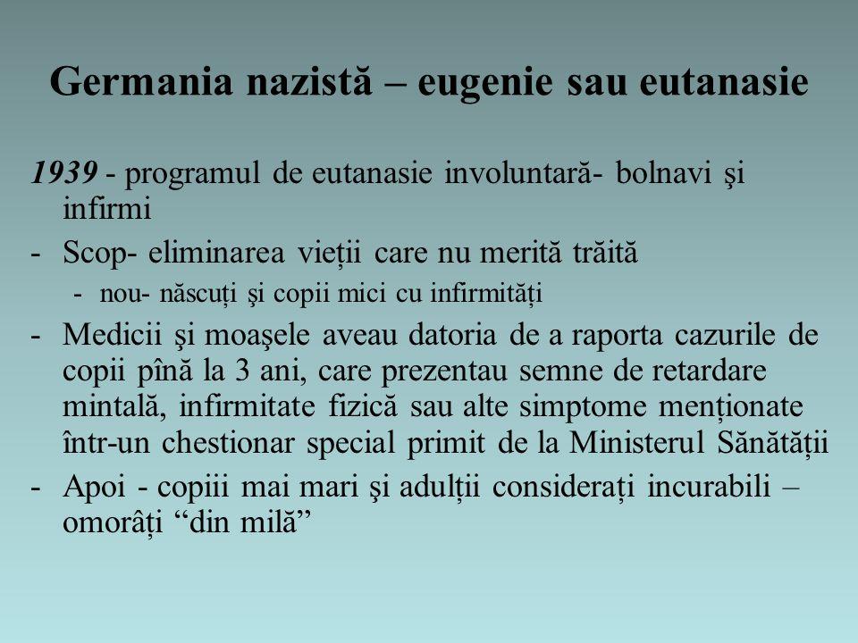 Germania nazistă – eugenie sau eutanasie 1939 - programul de eutanasie involuntară- bolnavi şi infirmi -Scop- eliminarea vieţii care nu merită trăită -nou- născuţi şi copii mici cu infirmităţi -Medicii şi moaşele aveau datoria de a raporta cazurile de copii pînă la 3 ani, care prezentau semne de retardare mintală, infirmitate fizică sau alte simptome menţionate într-un chestionar special primit de la Ministerul Sănătăţii -Apoi - copiii mai mari şi adulţii consideraţi incurabili – omorâţi din milă