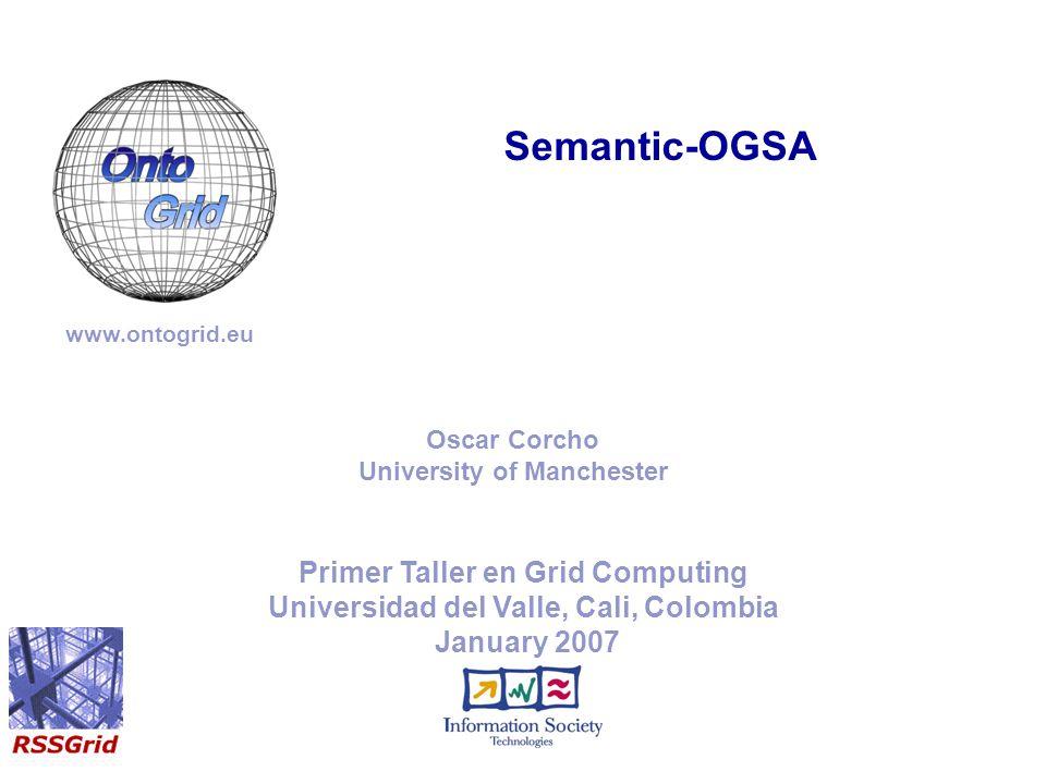 Primer Taller en Grid Computing Universidad del Valle, Cali, Colombia January 2007 Semantic-OGSA www.ontogrid.eu Oscar Corcho University of Manchester