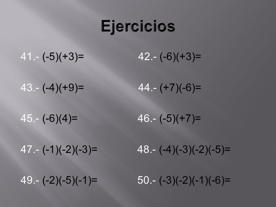 41.- (-5)(+3)= 42.- (-6)(+3)= 43.- (-4)(+9)= 44.- (+7)(-6)= 45.- (-6)(4)= 46.- (-5)(+7)= 47.- (-1)(-2)(-3)= 48.- (-4)(-3)(-2)(-5)= 49.- (-2)(-5)(-1)= 50.- (-3)(-2)(-1)(-6)=