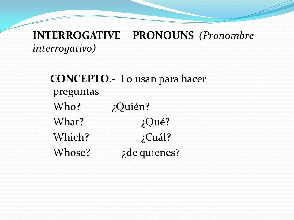 INTERROGATIVE PRONOUNS (Pronombre interrogativo) CONCEPTO.- Lo usan para hacer preguntas Who ¿Quién.