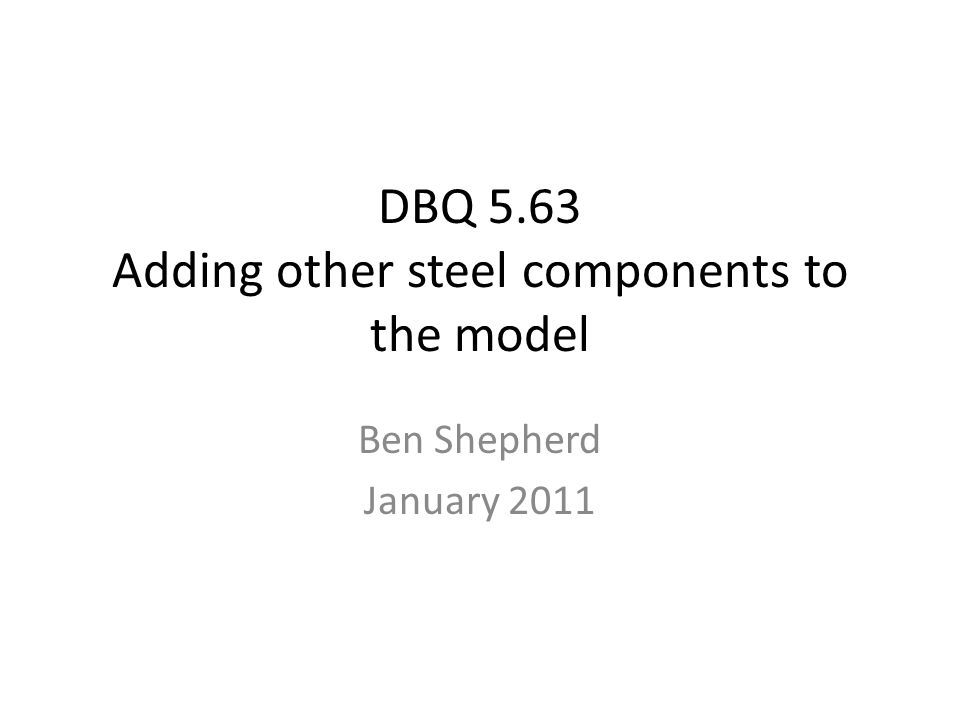 DBQ 5.63 Adding other steel components to the model Ben Shepherd January 2011
