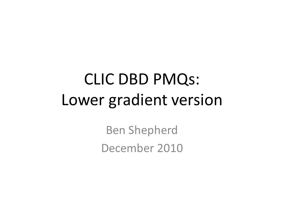 CLIC DBD PMQs: Lower gradient version Ben Shepherd December 2010