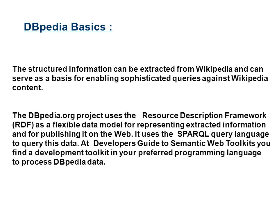 The structured information can be extracted from Wikipedia and can serve as a basis for enabling sophisticated queries against Wikipedia content. The