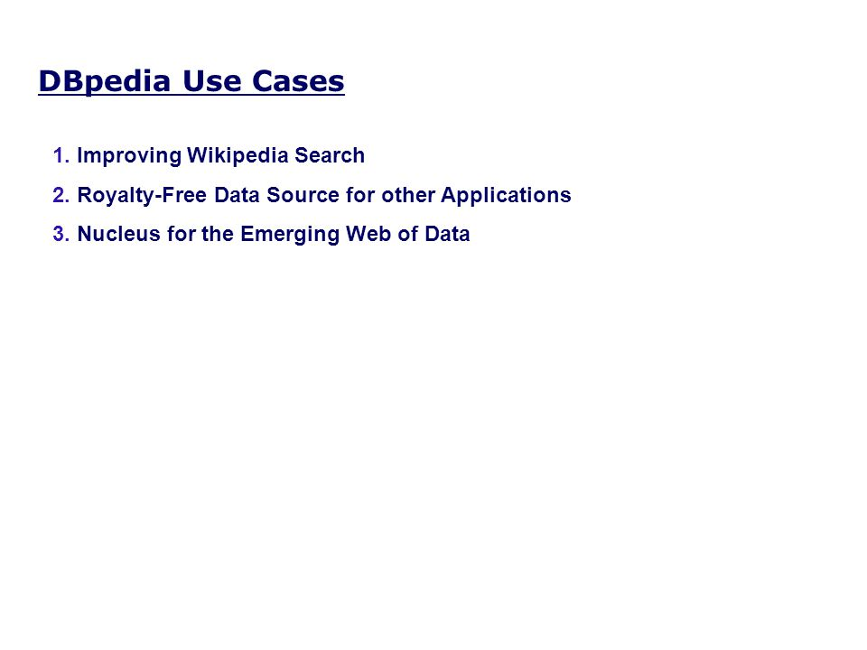 DBpedia Use Cases 1. Improving Wikipedia Search 2. Royalty-Free Data Source for other Applications 3. Nucleus for the Emerging Web of Data