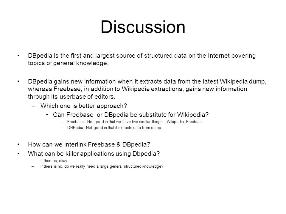 Discussion DBpedia is the first and largest source of structured data on the Internet covering topics of general knowledge. DBpedia gains new informat