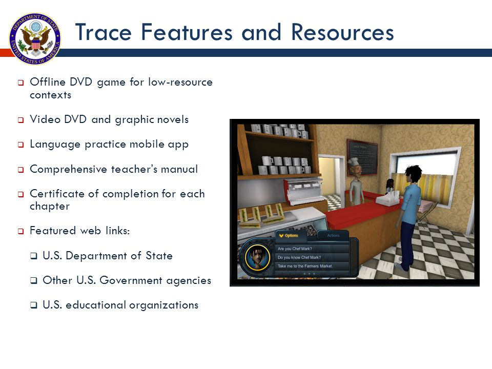 Trace Features and Resources  Offline DVD game for low-resource contexts  Video DVD and graphic novels  Language practice mobile app  Comprehensive teacher's manual  Certificate of completion for each chapter  Featured web links:  U.S.