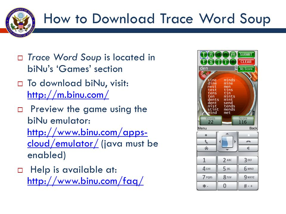 How to Download Trace Word Soup  Trace Word Soup is located in biNu's 'Games' section  To download biNu, visit: http://m.binu.com/ http://m.binu.com/  Preview the game using the biNu emulator: http://www.binu.com/apps- cloud/emulator/ (java must be enabled) http://www.binu.com/apps- cloud/emulator/  Help is available at: http://www.binu.com/faq/ http://www.binu.com/faq/