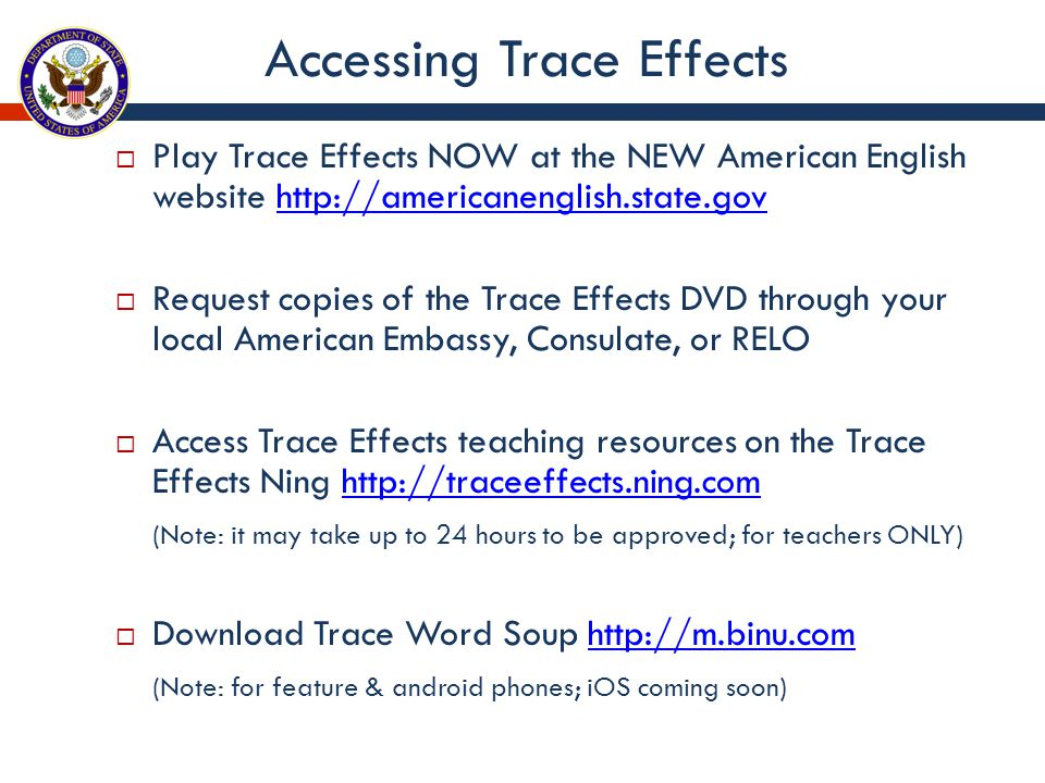 Accessing Trace Effects  Play Trace Effects NOW at the NEW American English website http://americanenglish.state.govhttp://americanenglish.state.gov  Request copies of the Trace Effects DVD through your local American Embassy, Consulate, or RELO  Access Trace Effects teaching resources on the Trace Effects Ning http://traceeffects.ning.comhttp://traceeffects.ning.com (Note: it may take up to 24 hours to be approved; for teachers ONLY)  Download Trace Word Soup http://m.binu.comhttp://m.binu.com (Note: for feature & android phones; iOS coming soon)