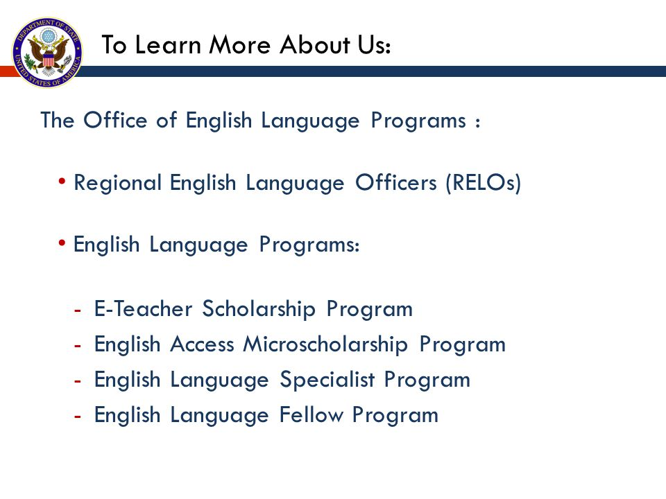The Office of English Language Programs : Regional English Language Officers (RELOs) English Language Programs: -E-Teacher Scholarship Program -English Access Microscholarship Program -English Language Specialist Program -English Language Fellow Program To Learn More About Us:
