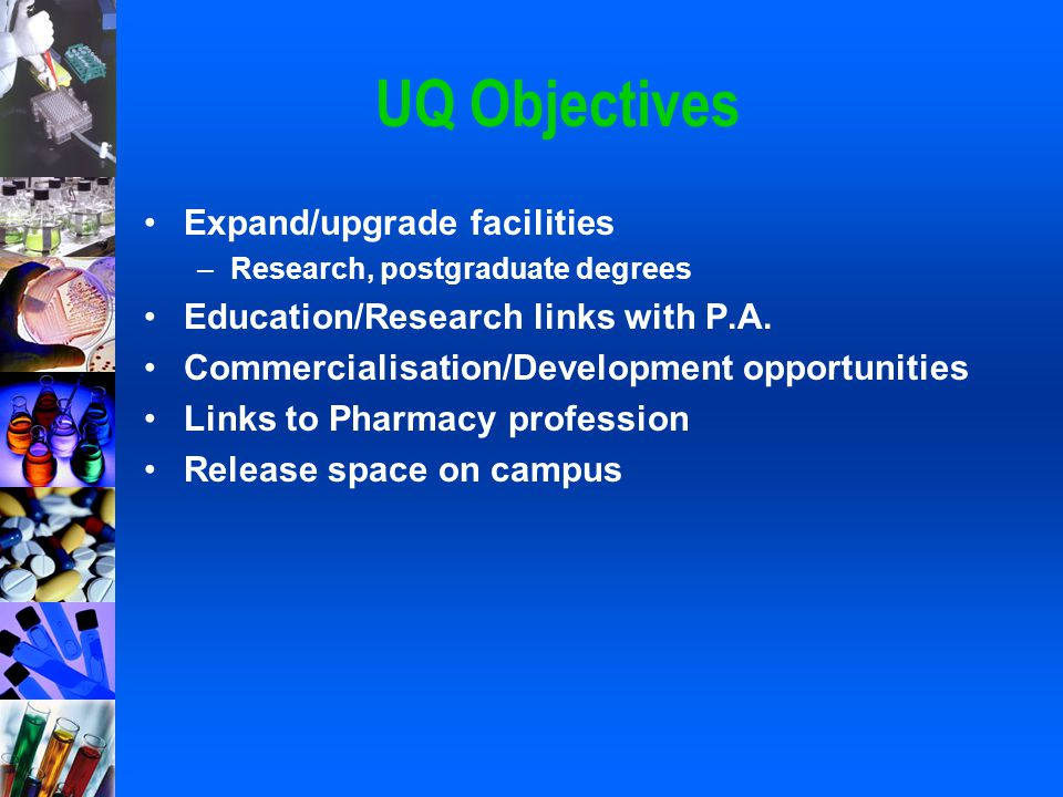 UQ Objectives Expand/upgrade facilities –Research, postgraduate degrees Education/Research links with P.A. Commercialisation/Development opportunities
