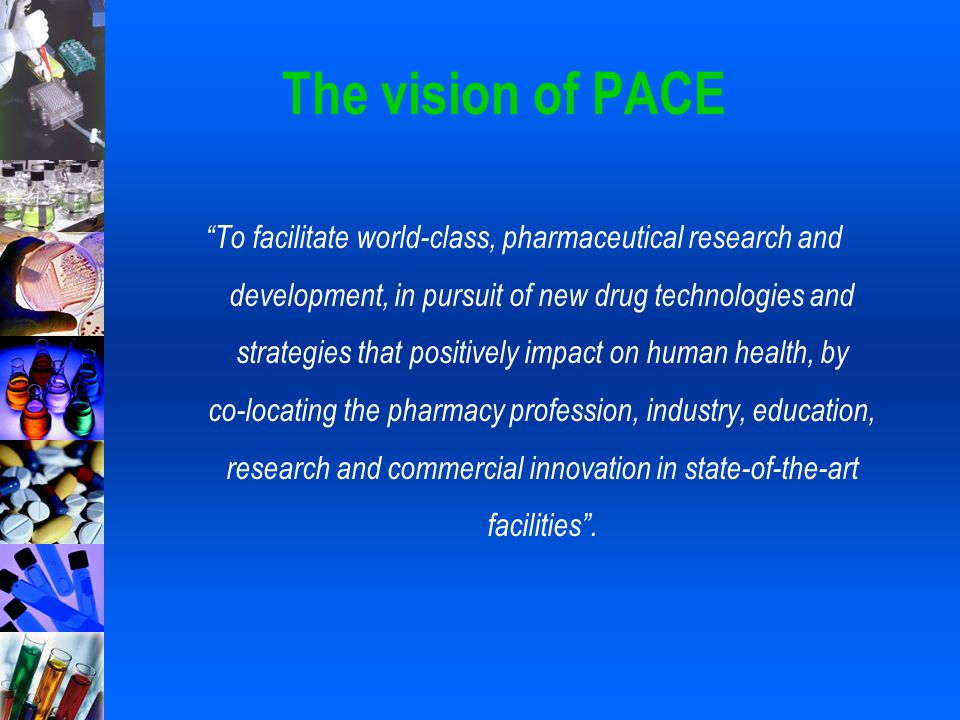 "The vision of PACE ""To facilitate world-class, pharmaceutical research and development, in pursuit of new drug technologies and strategies that positi"