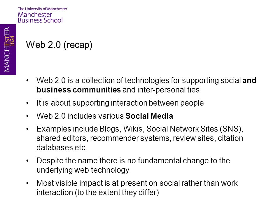 Web 2.0 (recap) Web 2.0 is a collection of technologies for supporting social and business communities and inter-personal ties It is about supporting interaction between people Web 2.0 includes various Social Media Examples include Blogs, Wikis, Social Network Sites (SNS), shared editors, recommender systems, review sites, citation databases etc.