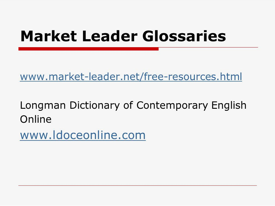 Market Leader Glossaries www.market-leader.net/free-resources.html Longman Dictionary of Contemporary English Online www.ldoceonline.com