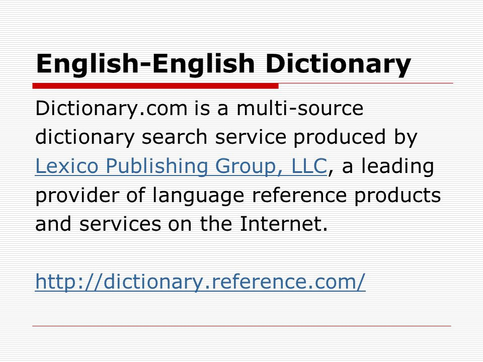 English-English Dictionary Dictionary.com is a multi-source dictionary search service produced by Lexico Publishing Group, LLC, a leading provider of language reference products and services on the Internet.