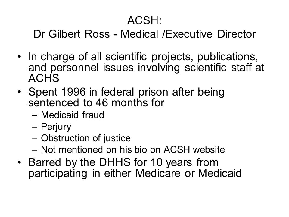 ACSH: Dr Gilbert Ross - Medical /Executive Director In charge of all scientific projects, publications, and personnel issues involving scientific staff at ACHS Spent 1996 in federal prison after being sentenced to 46 months for –Medicaid fraud –Perjury –Obstruction of justice –Not mentioned on his bio on ACSH website Barred by the DHHS for 10 years from participating in either Medicare or Medicaid