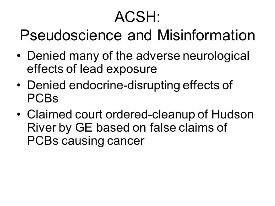 ACSH: Pseudoscience and Misinformation Denied many of the adverse neurological effects of lead exposure Denied endocrine-disrupting effects of PCBs Claimed court ordered-cleanup of Hudson River by GE based on false claims of PCBs causing cancer
