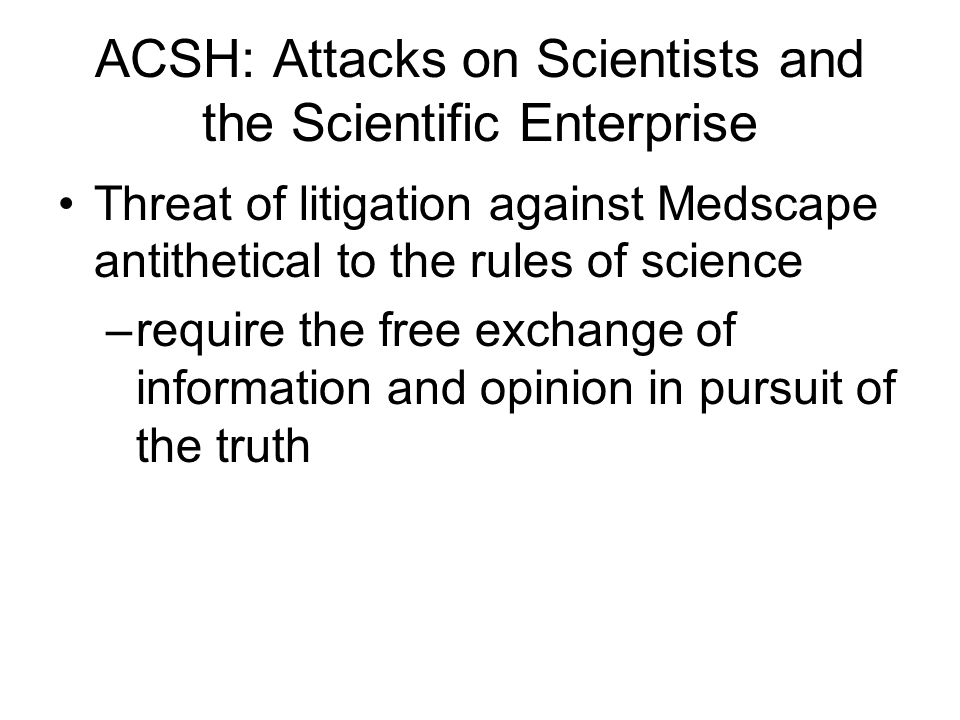 ACSH: Attacks on Scientists and the Scientific Enterprise Threat of litigation against Medscape antithetical to the rules of science –require the free exchange of information and opinion in pursuit of the truth